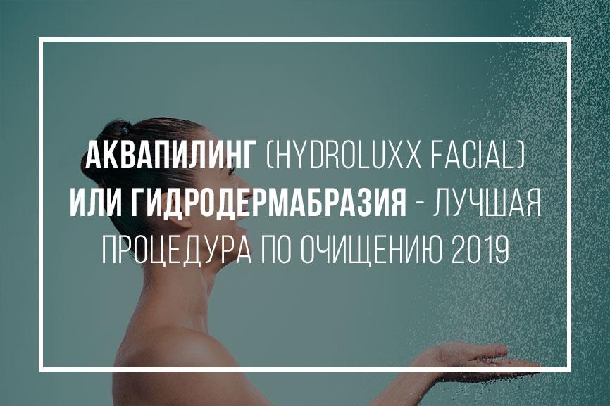 Аквапилинг (Hydroluxx Facial) или гидродермабразия - лучшая процедура по очищению